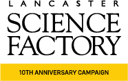 Lancaster Sceince Factory - 10th Anniversary Campaign